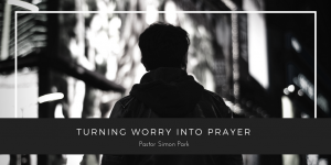 Turning Worry into Prayer