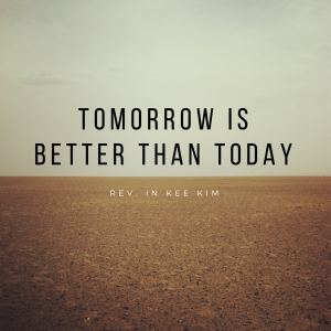 Tomorrow Is Better Than Today