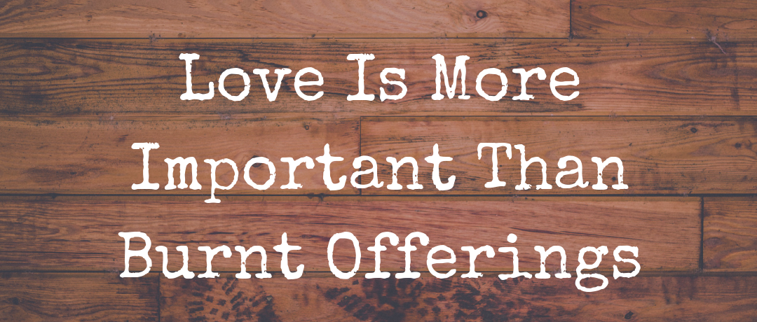 Love Is More Important Than Burnt Offerings