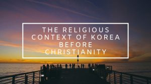 1. The Religious Context of Korea Before Christianity