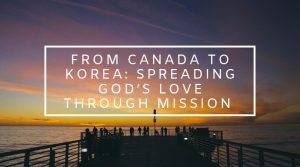 3. From Canada to Korea: Spreading God's Love Through Mission