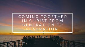 7. Coming Together in Christ From Generation to Generation